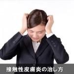 接触性皮膚炎の治し方と対処法はコレ!頭皮ケアでは予防出来ない