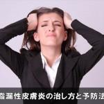 頭皮が痒い脂漏性皮膚炎の治し方と症状を抑えるケア対策はコレ!