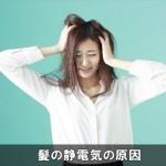 髪の静電気がひどい多い原因はコレ!抜け毛も増えるので注意!