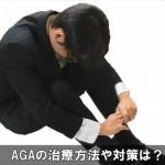 AGAの治療方法にはどんな対策がある?薄毛を止めたい!